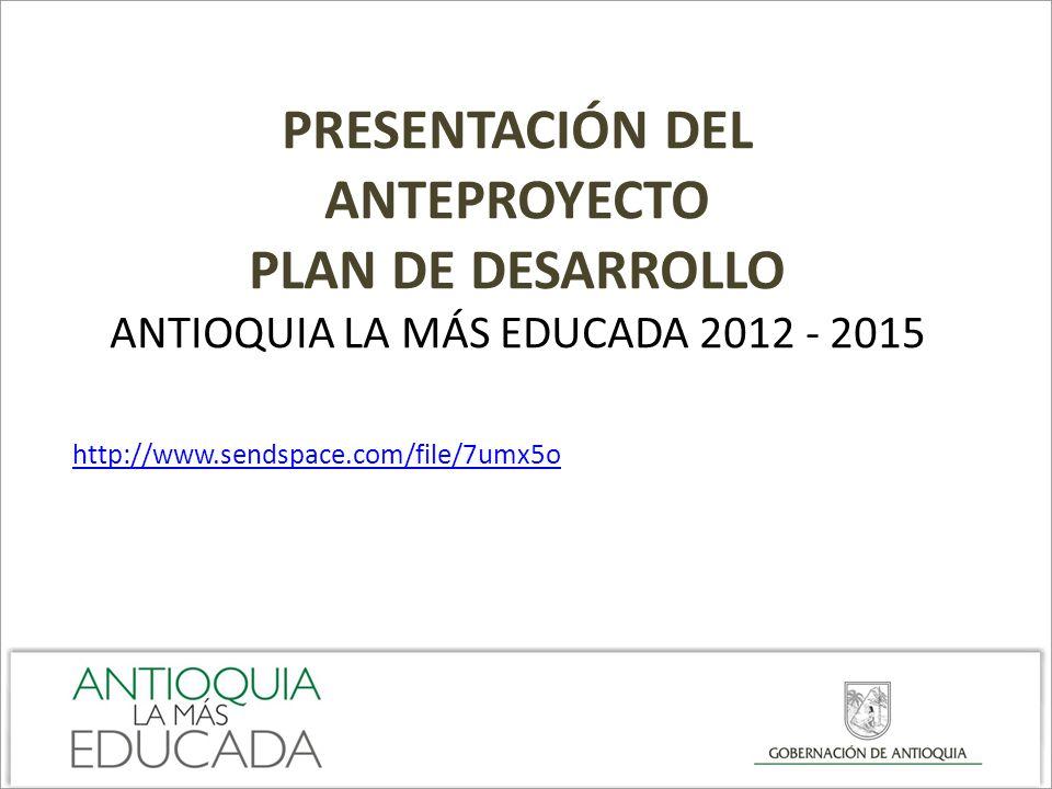 PRESENTACIÓN DEL ANTEPROYECTO PLAN DE DESARROLLO ANTIOQUIA LA MÁS EDUCADA 2012 - 2015 http://www.sendspace.com/file/7umx5o