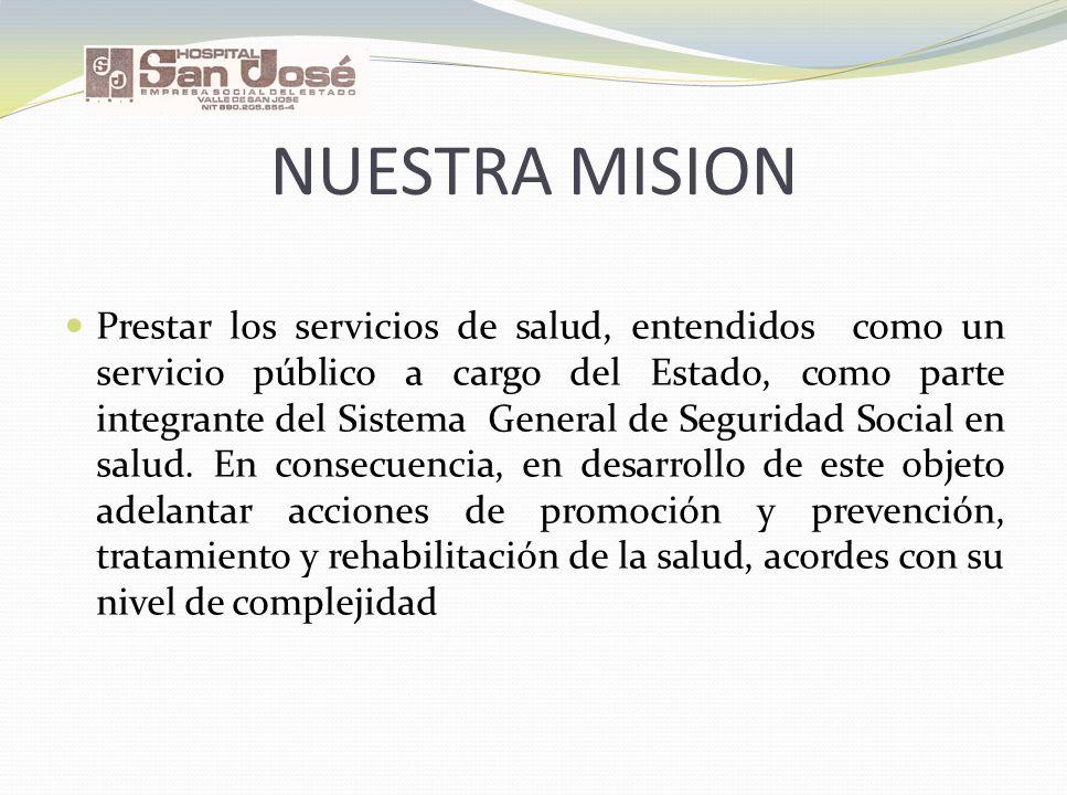NUESTRA MISION Prestar los servicios de salud, entendidos como un servicio público a cargo del Estado, como parte integrante del Sistema General de Se