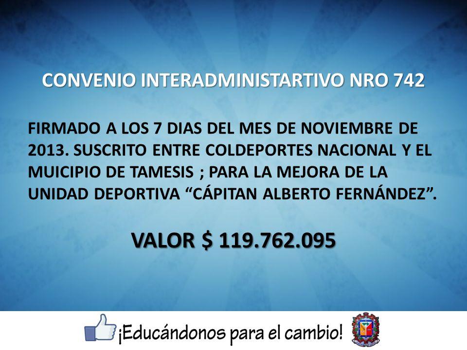 CONVENIO INTERADMINISTARTIVO NRO 742 FIRMADO A LOS 7 DIAS DEL MES DE NOVIEMBRE DE 2013. SUSCRITO ENTRE COLDEPORTES NACIONAL Y EL MUICIPIO DE TAMESIS ;