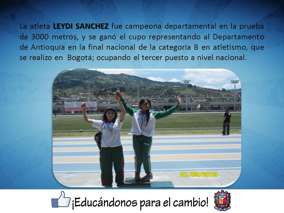 LEYDI SANCHEZ La atleta LEYDI SANCHEZ fue campeona departamental en la prueba de 3000 metros, y se ganó el cupo representando al Departamento de Antio
