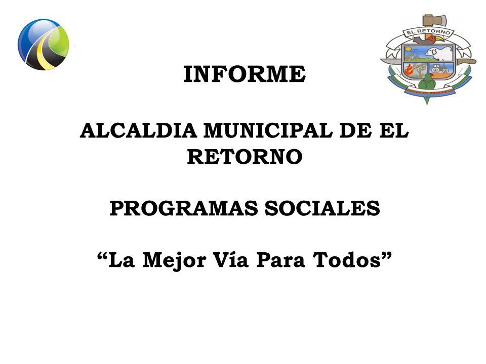 INFORME ALCALDIA MUNICIPAL DE EL RETORNO PROGRAMAS SOCIALES La Mejor Vía Para Todos