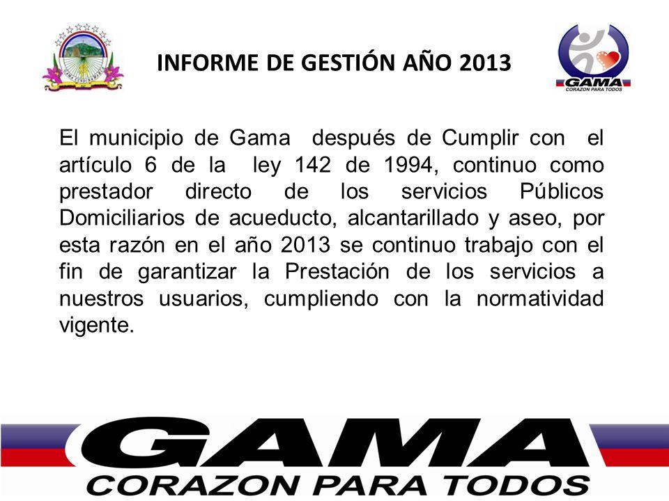 INFORME DE GESTIÓN AÑO 2013 El municipio de Gama después de Cumplir con el artículo 6 de la ley 142 de 1994, continuo como prestador directo de los se