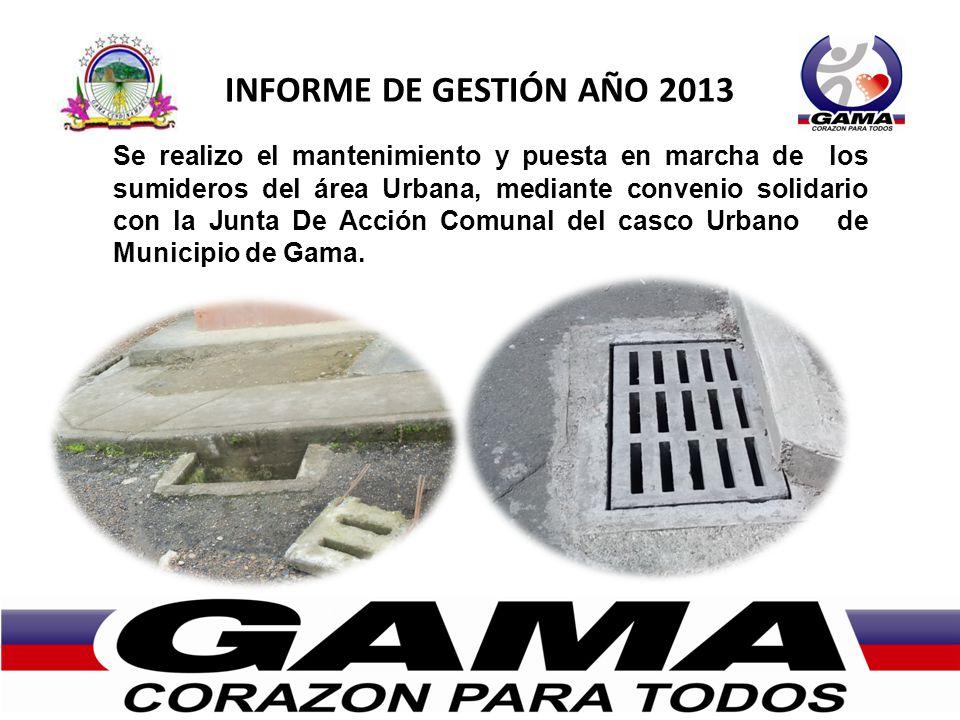 INFORME DE GESTIÓN AÑO 2013 Se realizo el mantenimiento y puesta en marcha de los sumideros del área Urbana, mediante convenio solidario con la Junta