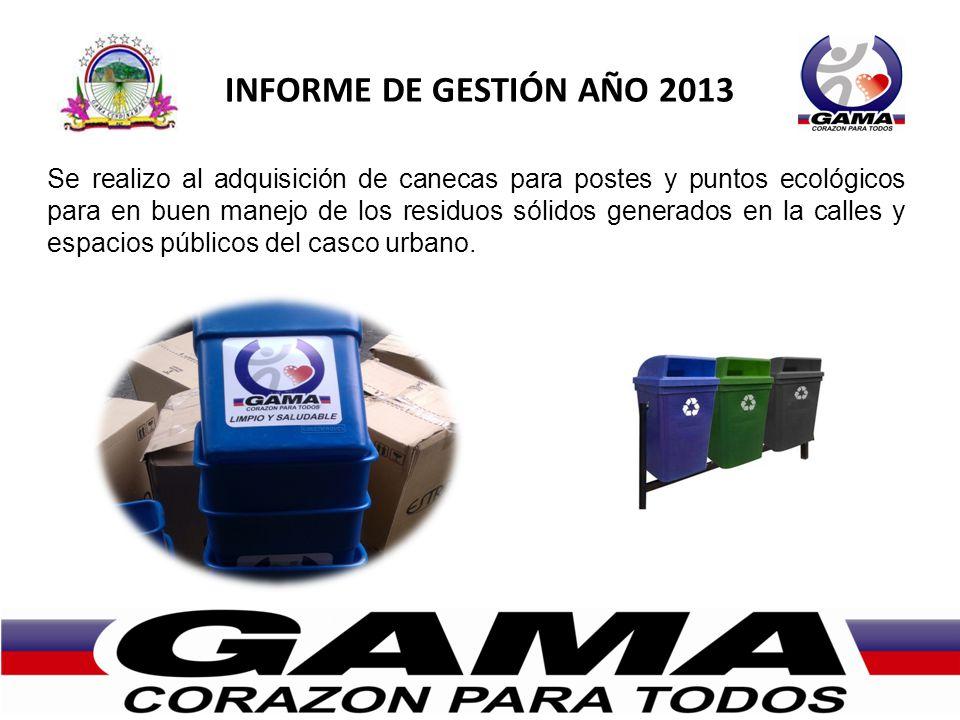 INFORME DE GESTIÓN AÑO 2013 Se realizo al adquisición de canecas para postes y puntos ecológicos para en buen manejo de los residuos sólidos generados