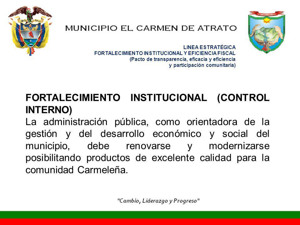 LINEA ESTRATÉGICA FORTALECIMIENTO INSTITUCIONAL Y EFICIENCIA FISCAL (Pacto de transparencia, eficacia y eficiencia y participación comunitaria) FORTALECIMIENTO INSTITUCIONAL (CONTROL INTERNO) La administración pública, como orientadora de la gestión y del desarrollo económico y social del municipio, debe renovarse y modernizarse posibilitando productos de excelente calidad para la comunidad Carmeleña.