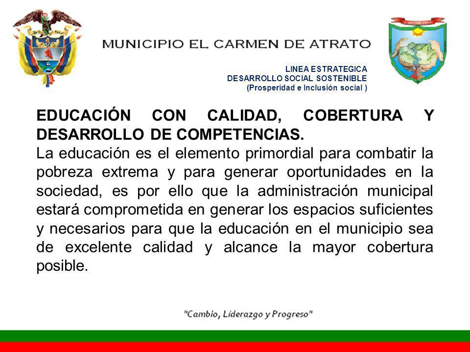LINEA ESTRATEGICA DESARROLLO SOCIAL SOSTENIBLE (Prosperidad e Inclusión social ) EDUCACIÓN CON CALIDAD, COBERTURA Y DESARROLLO DE COMPETENCIAS. La edu