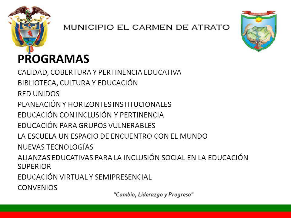 PROGRAMAS CALIDAD, COBERTURA Y PERTINENCIA EDUCATIVA BIBLIOTECA, CULTURA Y EDUCACIÓN RED UNIDOS PLANEACIÓN Y HORIZONTES INSTITUCIONALES EDUCACIÓN CON INCLUSIÓN Y PERTINENCIA EDUCACIÓN PARA GRUPOS VULNERABLES LA ESCUELA UN ESPACIO DE ENCUENTRO CON EL MUNDO NUEVAS TECNOLOGÍAS ALIANZAS EDUCATIVAS PARA LA INCLUSIÓN SOCIAL EN LA EDUCACIÓN SUPERIOR EDUCACIÓN VIRTUAL Y SEMIPRESENCIAL CONVENIOS
