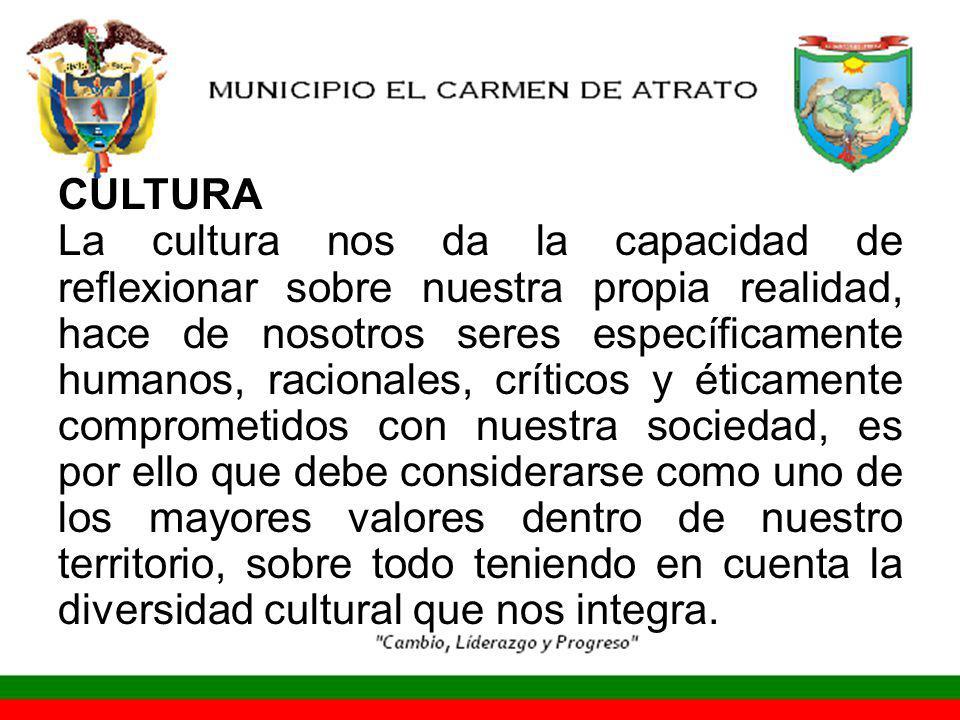 CULTURA La cultura nos da la capacidad de reflexionar sobre nuestra propia realidad, hace de nosotros seres específicamente humanos, racionales, críticos y éticamente comprometidos con nuestra sociedad, es por ello que debe considerarse como uno de los mayores valores dentro de nuestro territorio, sobre todo teniendo en cuenta la diversidad cultural que nos integra.