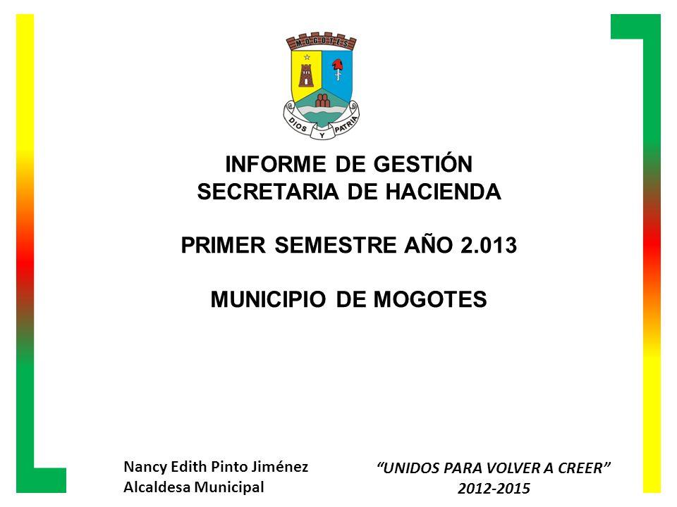 INFORME DE GESTIÓN SECRETARIA DE HACIENDA PRIMER SEMESTRE AÑO 2.013 MUNICIPIO DE MOGOTES Nancy Edith Pinto Jiménez Alcaldesa Municipal UNIDOS PARA VOLVER A CREER 2012-2015