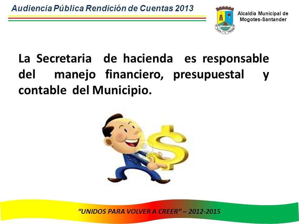 Alcaldía Municipal de Mogotes-Santander UNIDOS PARA VOLVER A CREER – 2012-2015 La Secretaria de hacienda es responsable del manejo financiero, presupuestal y contable del Municipio.