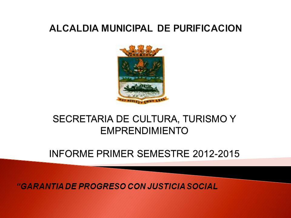 GARANTIA DE PROGRESO CON JUSTICIA SOCIAL SECRETARIA DE CULTURA, TURISMO Y EMPRENDIMIENTO INFORME PRIMER SEMESTRE 2012-2015