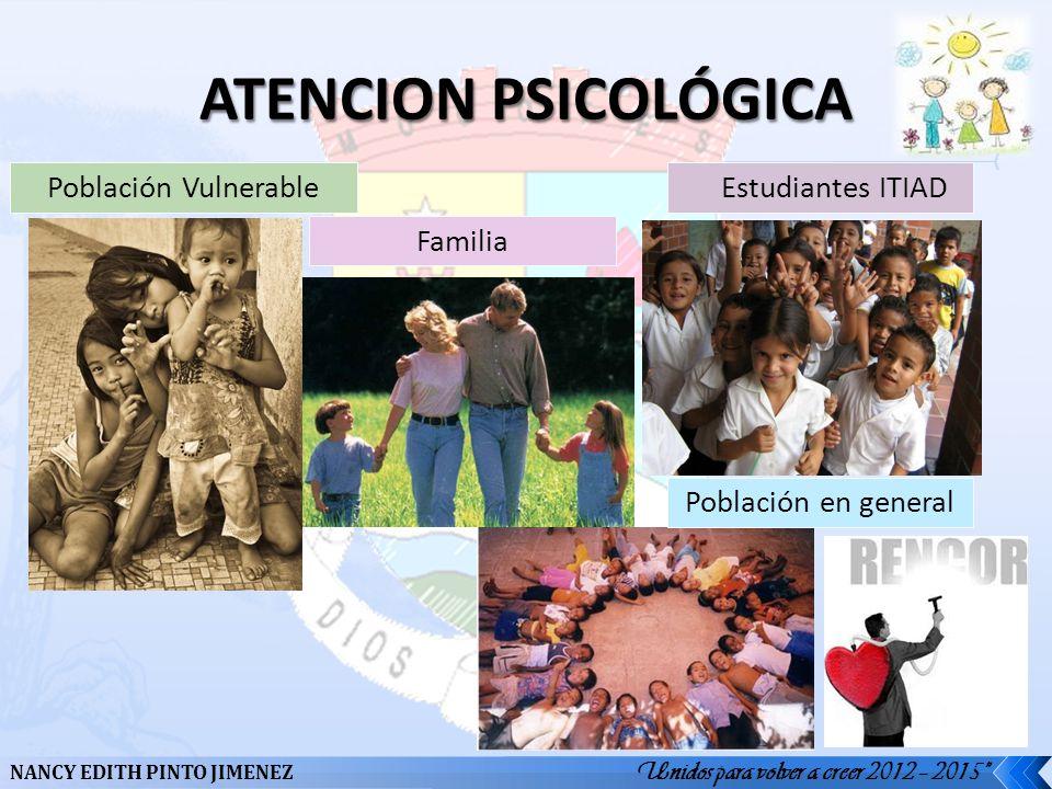 NANCY EDITH PINTO JIMENEZ Unidos para volver a creer 2012 – 2015 Población Vulnerable Estudiantes ITIAD Familia Población en general