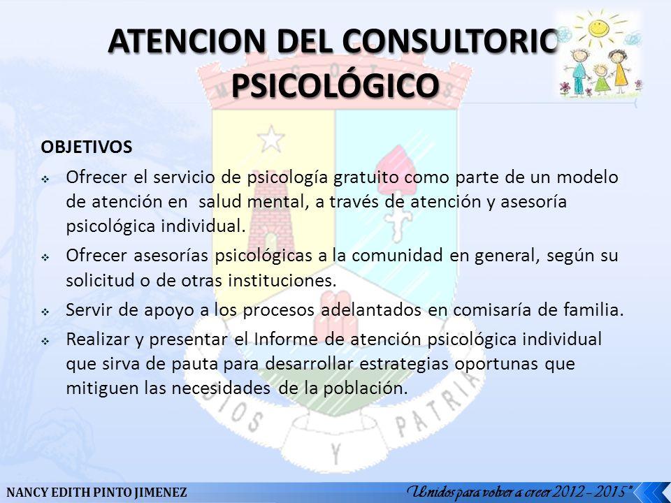 Unidos para volver a creer 2012 – 2015 NANCY EDITH PINTO JIMENEZ OBJETIVOS Ofrecer el servicio de psicología gratuito como parte de un modelo de atenc
