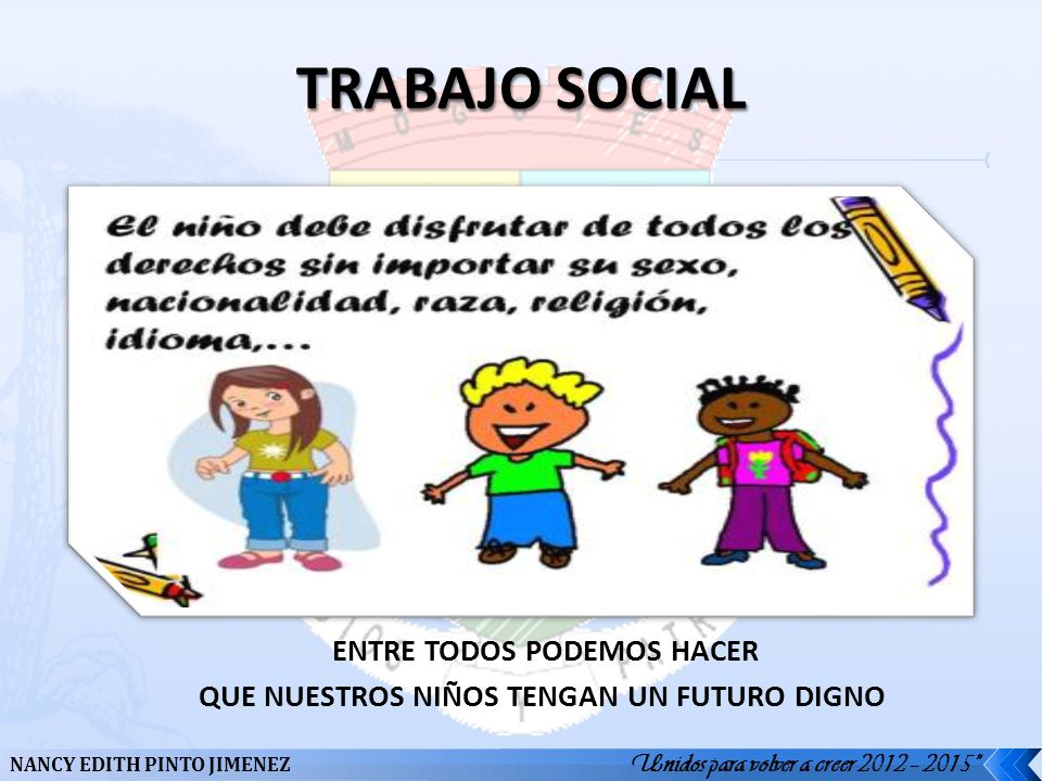 NANCY EDITH PINTO JIMENEZ Unidos para volver a creer 2012 – 2015 ENTRE TODOS PODEMOS HACER QUE NUESTROS NIÑOS TENGAN UN FUTURO DIGNO