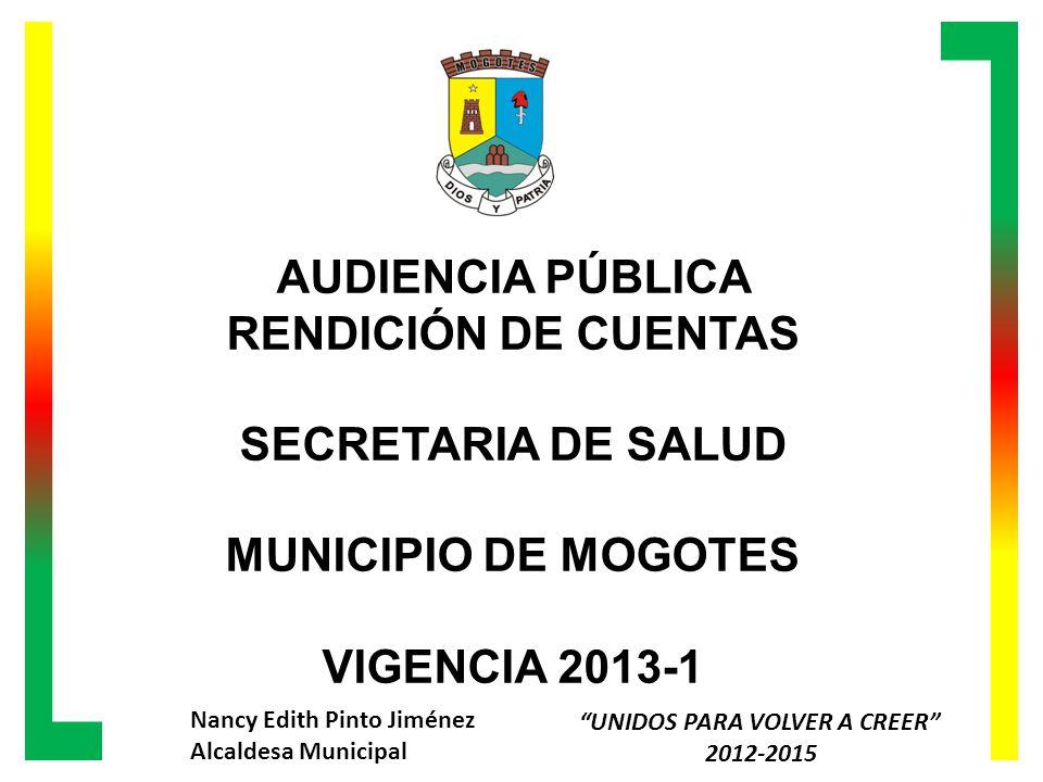 AUDIENCIA PÚBLICA RENDICIÓN DE CUENTAS SECRETARIA DE SALUD MUNICIPIO DE MOGOTES VIGENCIA 2013-1 Nancy Edith Pinto Jiménez Alcaldesa Municipal UNIDOS PARA VOLVER A CREER 2012-2015