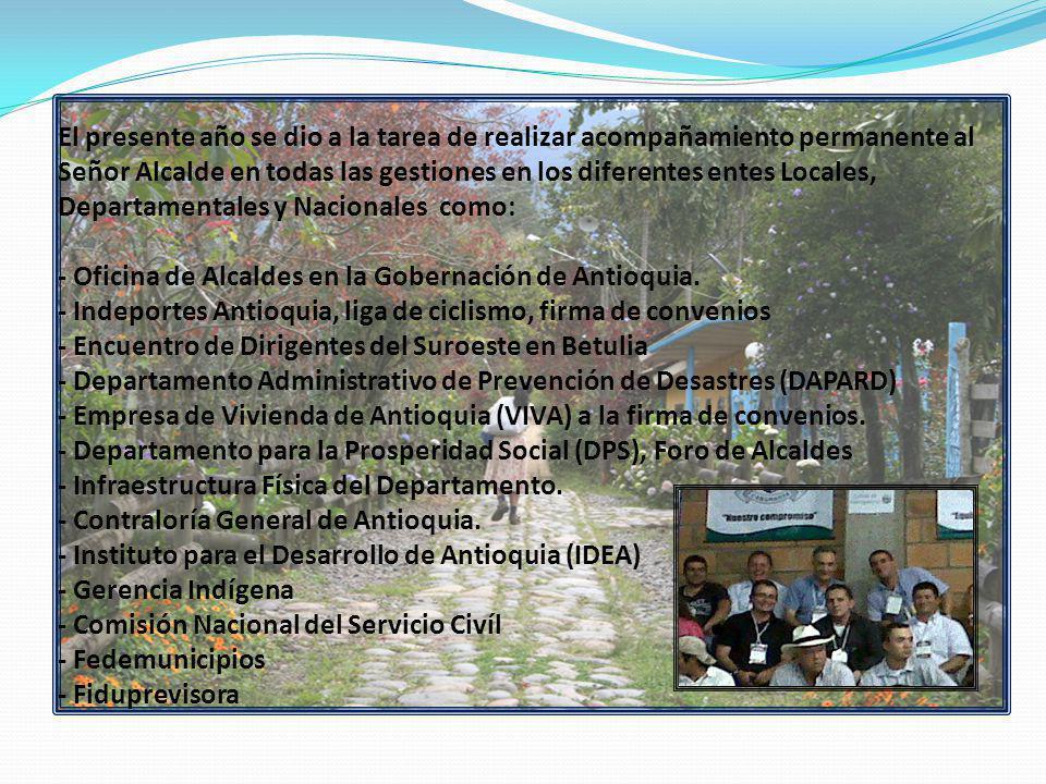 El presente año se dio a la tarea de realizar acompañamiento permanente al Señor Alcalde en todas las gestiones en los diferentes entes Locales, Departamentales y Nacionales como: - Oficina de Alcaldes en la Gobernación de Antioquia.