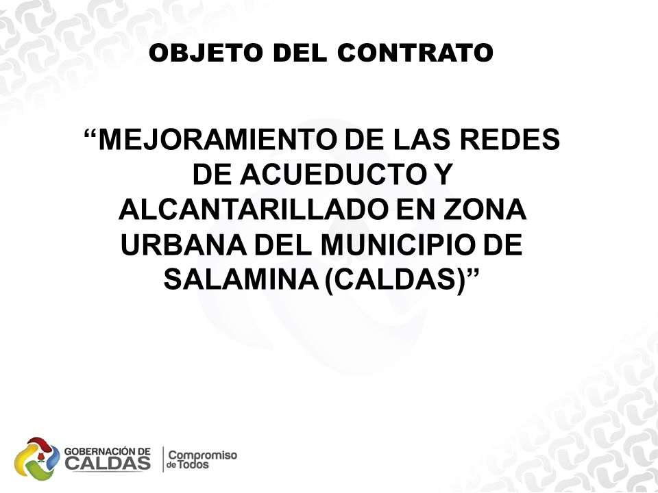 MEJORAMIENTO DE LAS REDES DE ACUEDUCTO Y ALCANTARILLADO EN ZONA URBANA DEL MUNICIPIO DE SALAMINA (CALDAS) OBJETO DEL CONTRATO