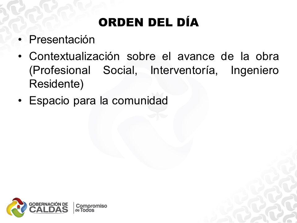 ORDEN DEL DÍA Presentación Contextualización sobre el avance de la obra (Profesional Social, Interventoría, Ingeniero Residente) Espacio para la comunidad