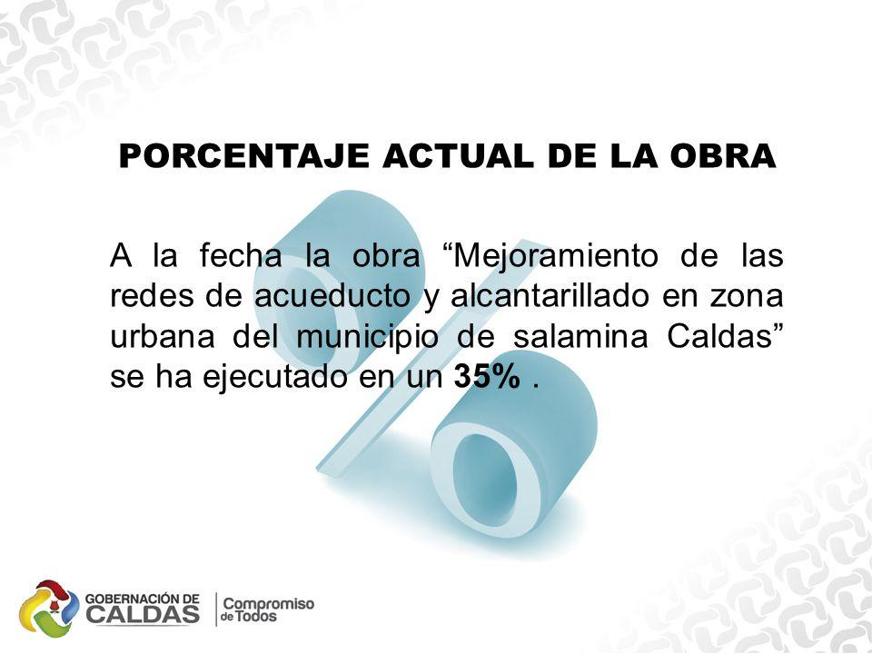 PORCENTAJE ACTUAL DE LA OBRA A la fecha la obra Mejoramiento de las redes de acueducto y alcantarillado en zona urbana del municipio de salamina Caldas se ha ejecutado en un 35%.