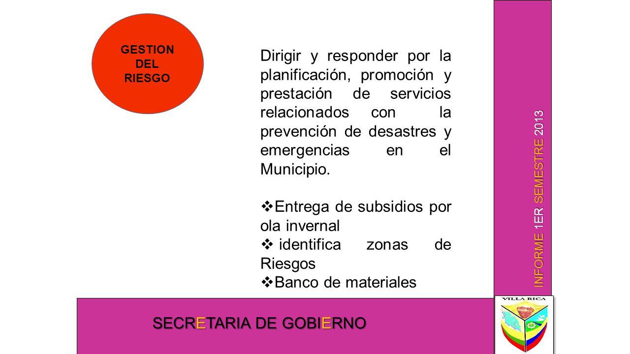 INFORME 1ER SEMESTRE 2013 SECRETARIA DE GOBIERNO GESTION DEL RIESGO Dirigir y responder por la planificación, promoción y prestación de servicios relacionados con la prevención de desastres y emergencias en el Municipio.
