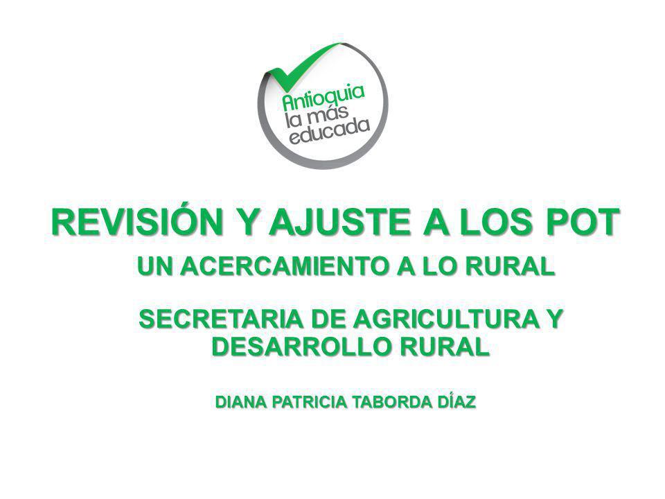 REVISIÓN Y AJUSTE A LOS POT UN ACERCAMIENTO A LO RURAL SECRETARIA DE AGRICULTURA Y DESARROLLO RURAL DIANA PATRICIA TABORDA DÍAZ