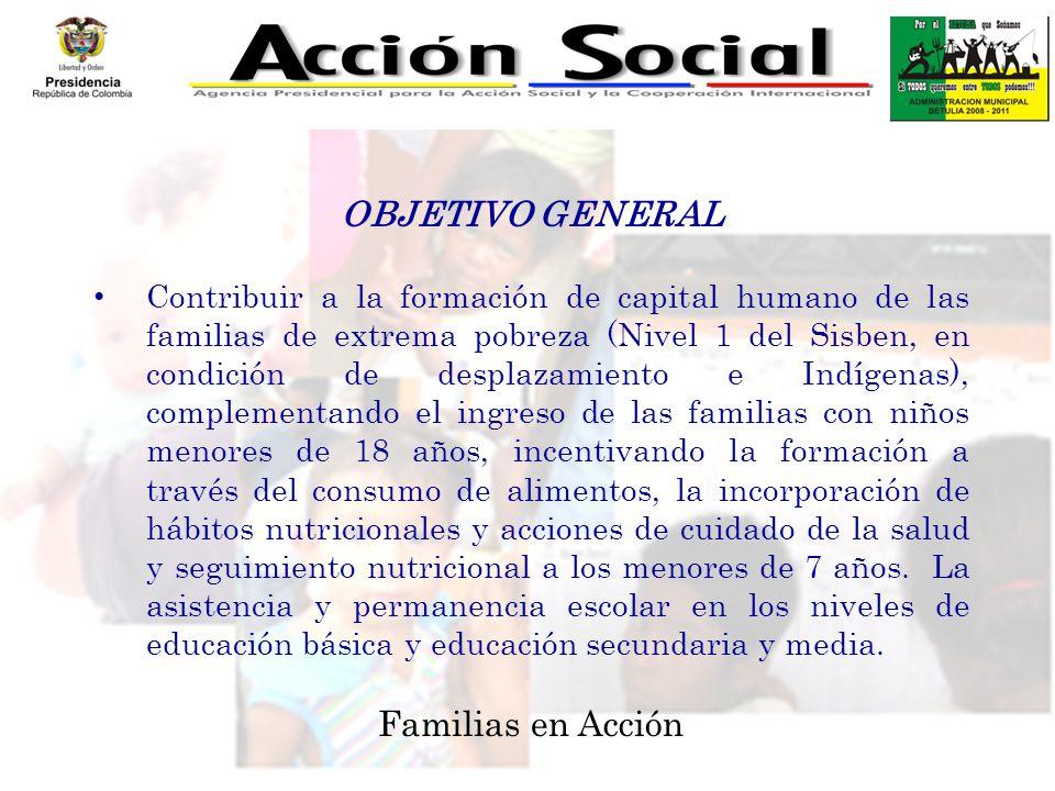 OBJETIVO GENERAL Contribuir a la formación de capital humano de las familias de extrema pobreza (Nivel 1 del Sisben, en condición de desplazamiento e