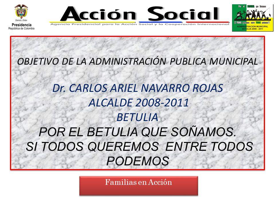 OBJETIVO DE LA ADMINISTRACIÓN PUBLICA MUNICIPAL Dr. CARLOS ARIEL NAVARRO ROJAS ALCALDE 2008-2011 BETULIA POR EL BETULIA QUE SOÑAMOS. SI TODOS QUEREMOS