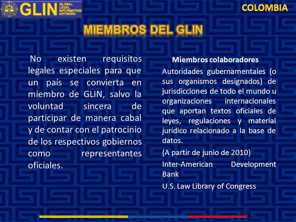 No existen requisitos legales especiales para que un país se convierta en miembro de GLIN, salvo la voluntad sincera de participar de manera cabal y de contar con el patrocinio de los respectivos gobiernos como representantes oficiales.