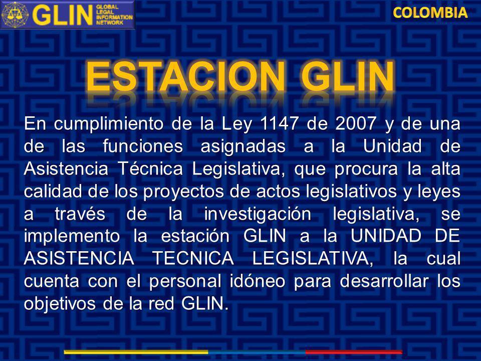 En cumplimiento de la Ley 1147 de 2007 y de una de las funciones asignadas a la Unidad de Asistencia Técnica Legislativa, que procura la alta calidad de los proyectos de actos legislativos y leyes a través de la investigación legislativa, se implemento la estación GLIN a la UNIDAD DE ASISTENCIA TECNICA LEGISLATIVA, la cual cuenta con el personal idóneo para desarrollar los objetivos de la red GLIN.