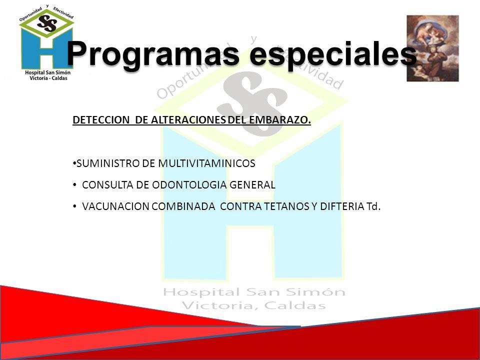 Programas especiales DETECCION DE ALTERACIONES DEL EMBARAZO. SUMINISTRO DE MULTIVITAMINICOS CONSULTA DE ODONTOLOGIA GENERAL VACUNACION COMBINADA CONTR