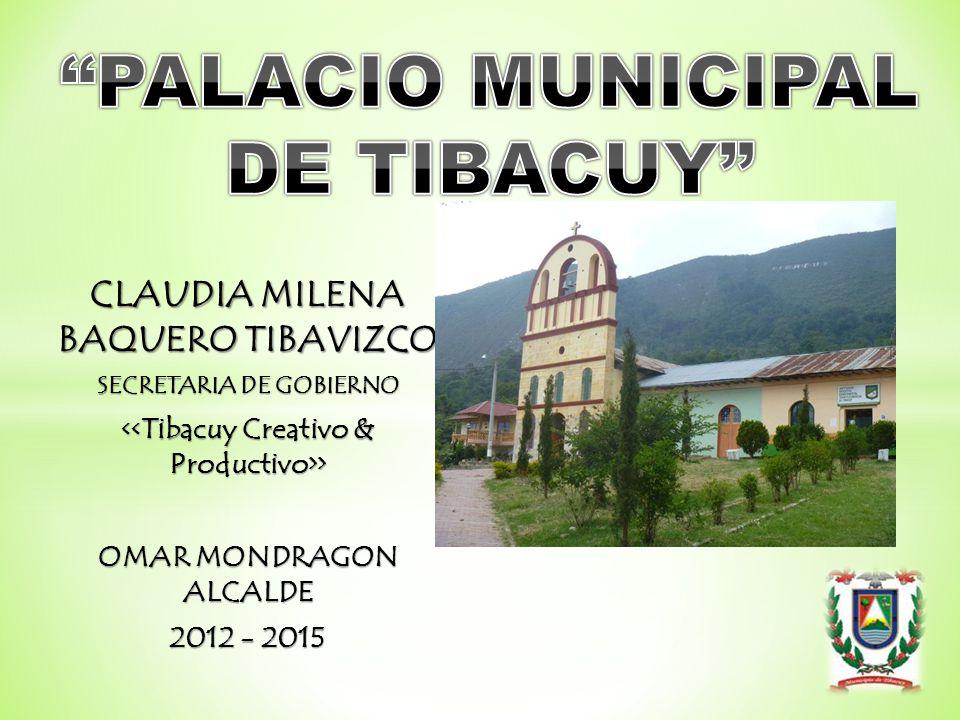 CLAUDIA MILENA BAQUERO TIBAVIZCO SECRETARIA DE GOBIERNO > > OMAR MONDRAGON ALCALDE 2012 - 2015