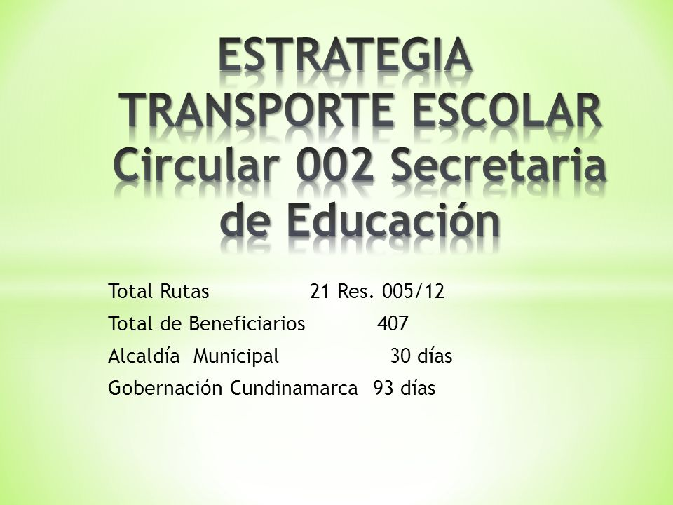 Total Rutas 21 Res. 005/12 Total de Beneficiarios407 Alcaldía Municipal 30 días Gobernación Cundinamarca 93 días