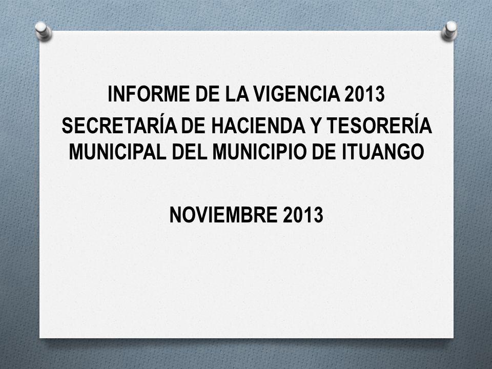 INFORME DE LA VIGENCIA 2013 SECRETARÍA DE HACIENDA Y TESORERÍA MUNICIPAL DEL MUNICIPIO DE ITUANGO NOVIEMBRE 2013