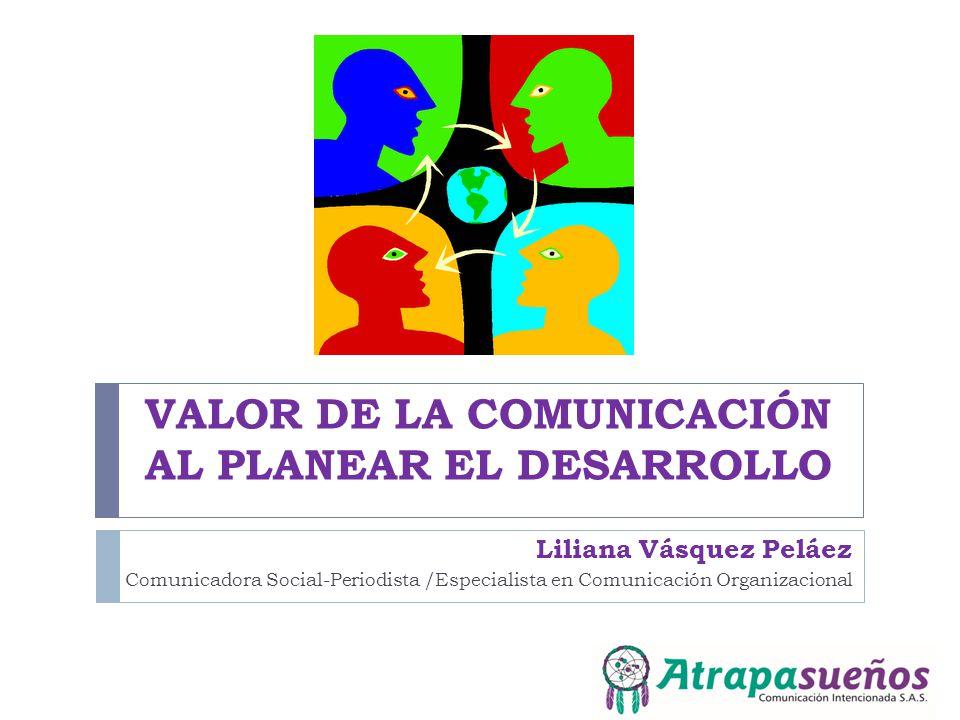 VALOR DE LA COMUNICACIÓN AL PLANEAR EL DESARROLLO Liliana Vásquez Peláez Comunicadora Social-Periodista /Especialista en Comunicación Organizacional