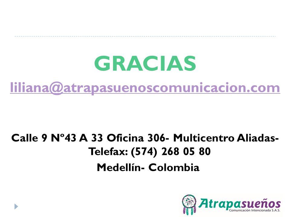 GRACIAS liliana@atrapasuenoscomunicacion.com Calle 9 Nº43 A 33 Oficina 306- Multicentro Aliadas- Telefax: (574) 268 05 80 Medellín- Colombia