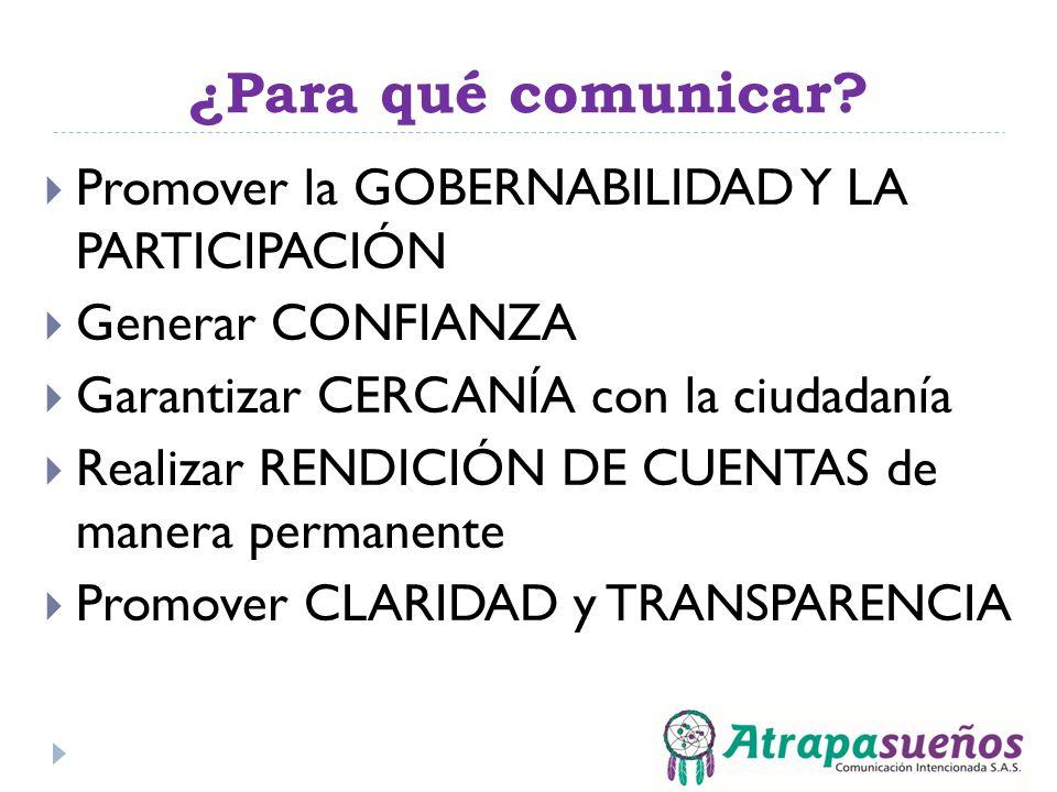 ¿Para qué comunicar? Promover la GOBERNABILIDAD Y LA PARTICIPACIÓN Generar CONFIANZA Garantizar CERCANÍA con la ciudadanía Realizar RENDICIÓN DE CUENT