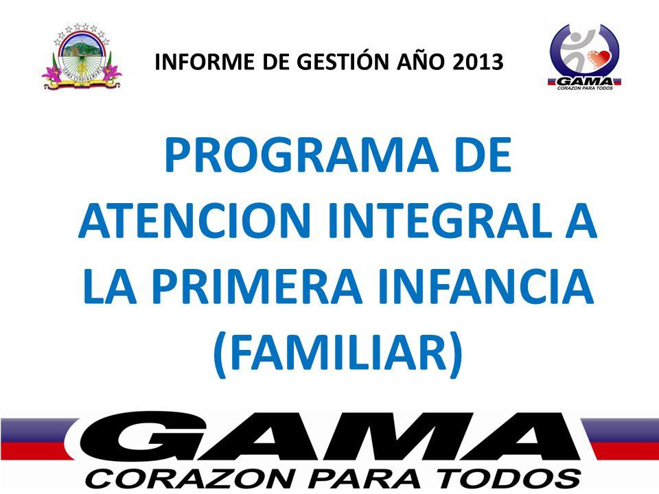 INFORME DE GESTIÓN AÑO 2013 PROGRAMA DE ATENCION INTEGRAL A LA PRIMERA INFANCIA (FAMILIAR)