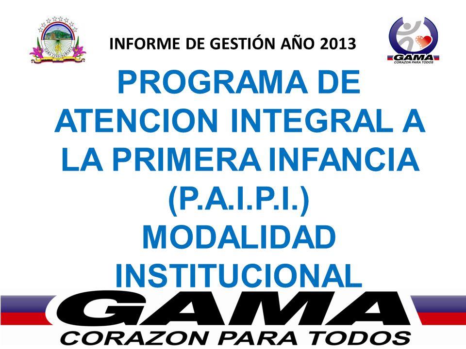 INFORME DE GESTIÓN AÑO 2013 PROGRAMA DE ATENCION INTEGRAL A LA PRIMERA INFANCIA (P.A.I.P.I.) MODALIDAD INSTITUCIONAL