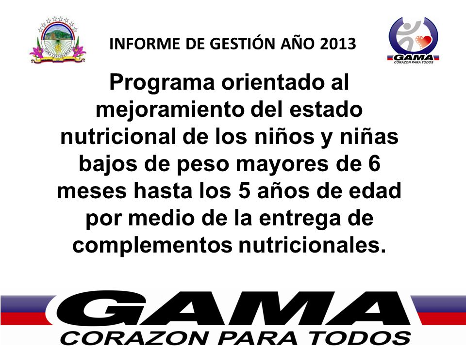 INFORME DE GESTIÓN AÑO 2013 Programa orientado al mejoramiento del estado nutricional de los niños y niñas bajos de peso mayores de 6 meses hasta los 5 años de edad por medio de la entrega de complementos nutricionales.