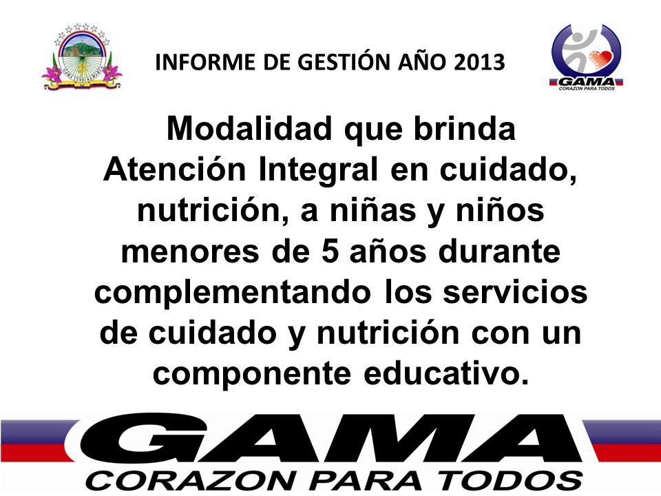 INFORME DE GESTIÓN AÑO 2013 Modalidad que brinda Atención Integral en cuidado, nutrición, a niñas y niños menores de 5 años durante complementando los servicios de cuidado y nutrición con un componente educativo.