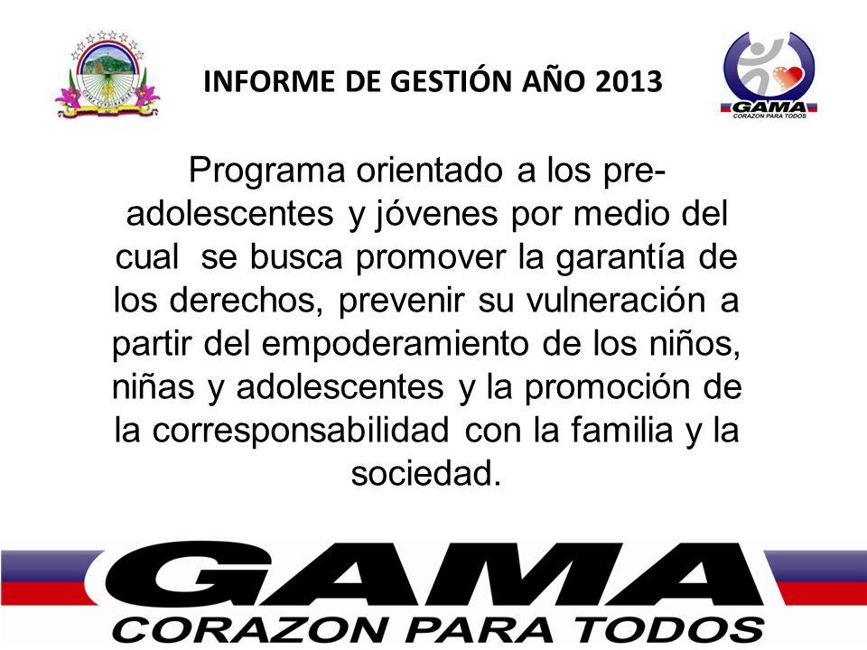 INFORME DE GESTIÓN AÑO 2013 Programa orientado a los pre- adolescentes y jóvenes por medio del cual se busca promover la garantía de los derechos, prevenir su vulneración a partir del empoderamiento de los niños, niñas y adolescentes y la promoción de la corresponsabilidad con la familia y la sociedad.