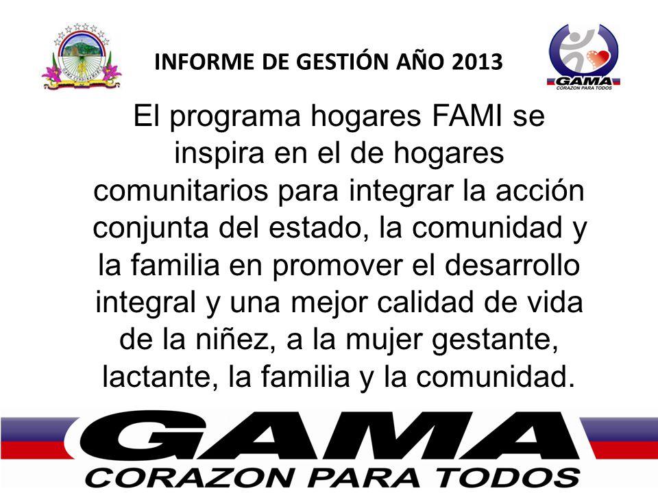 INFORME DE GESTIÓN AÑO 2013 El programa hogares FAMI se inspira en el de hogares comunitarios para integrar la acción conjunta del estado, la comunidad y la familia en promover el desarrollo integral y una mejor calidad de vida de la niñez, a la mujer gestante, lactante, la familia y la comunidad.
