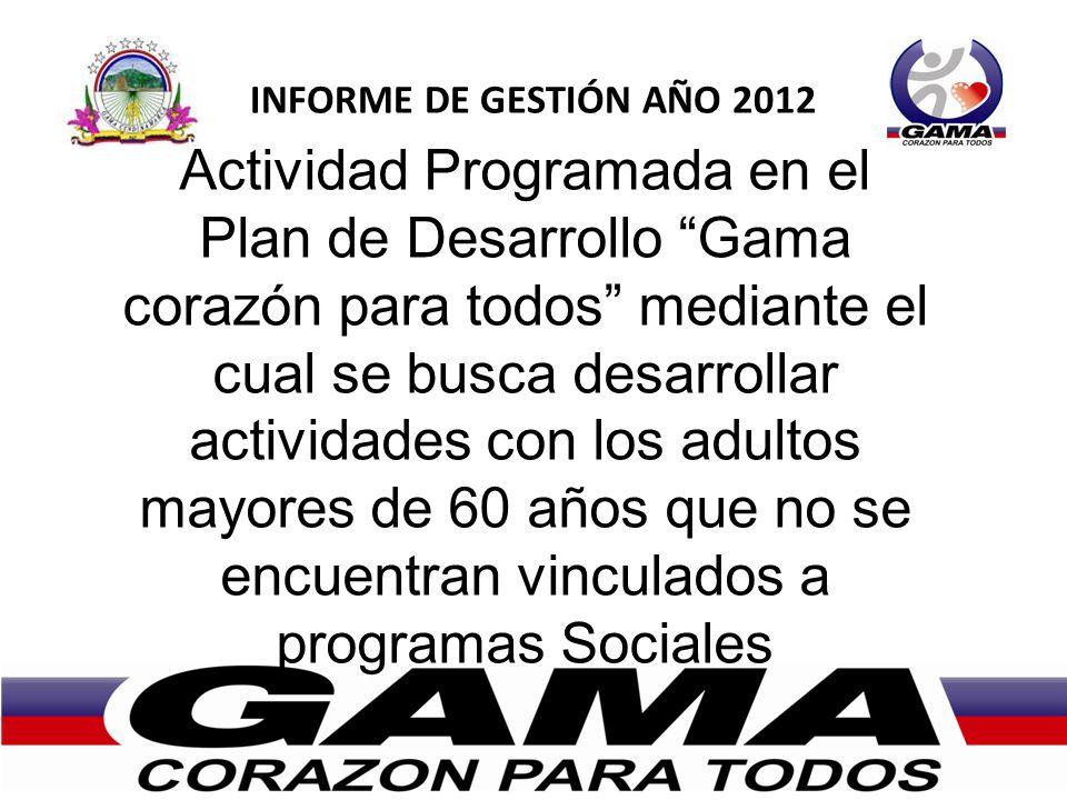 INFORME DE GESTIÓN AÑO 2012 Actividad Programada en el Plan de Desarrollo Gama corazón para todos mediante el cual se busca desarrollar actividades con los adultos mayores de 60 años que no se encuentran vinculados a programas Sociales