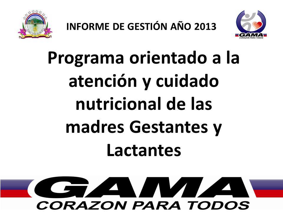 INFORME DE GESTIÓN AÑO 2013 Programa orientado a la atención y cuidado nutricional de las madres Gestantes y Lactantes