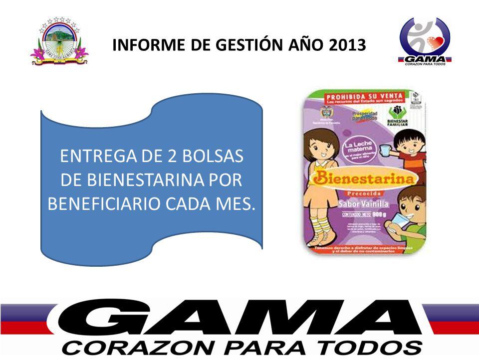 INFORME DE GESTIÓN AÑO 2013 ENTREGA DE 2 BOLSAS DE BIENESTARINA POR BENEFICIARIO CADA MES.