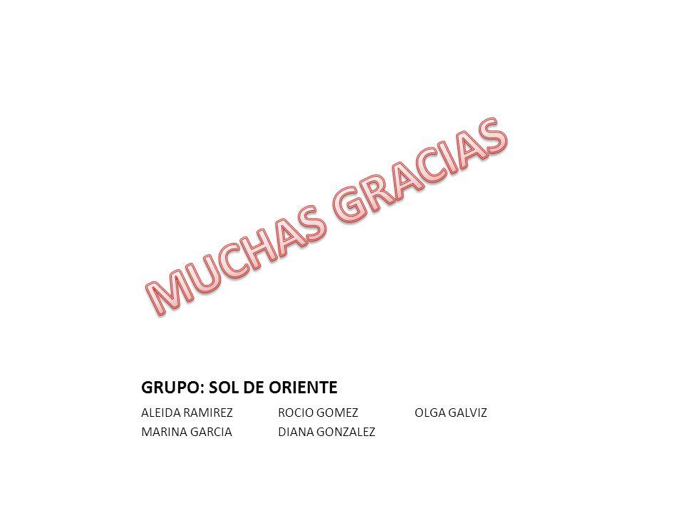GRUPO: SOL DE ORIENTE ALEIDA RAMIREZROCIO GOMEZOLGA GALVIZ MARINA GARCIADIANA GONZALEZ