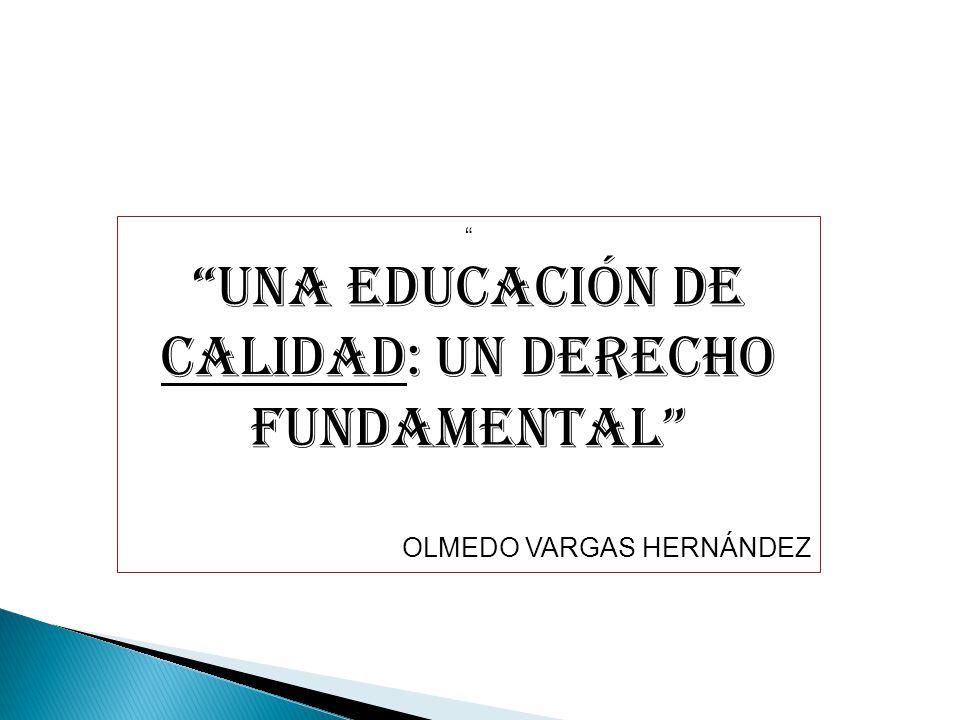 UNA EDUCACIÓN DE CALIDAD: UN DERECHO FUNDAMENTAL OLMEDO VARGAS HERNÁNDEZ
