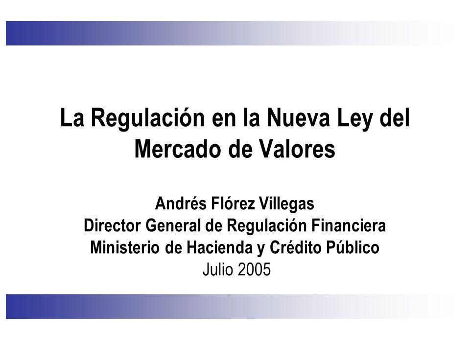 La Regulación en la Nueva Ley del Mercado de Valores Andrés Flórez Villegas Director General de Regulación Financiera Ministerio de Hacienda y Crédito