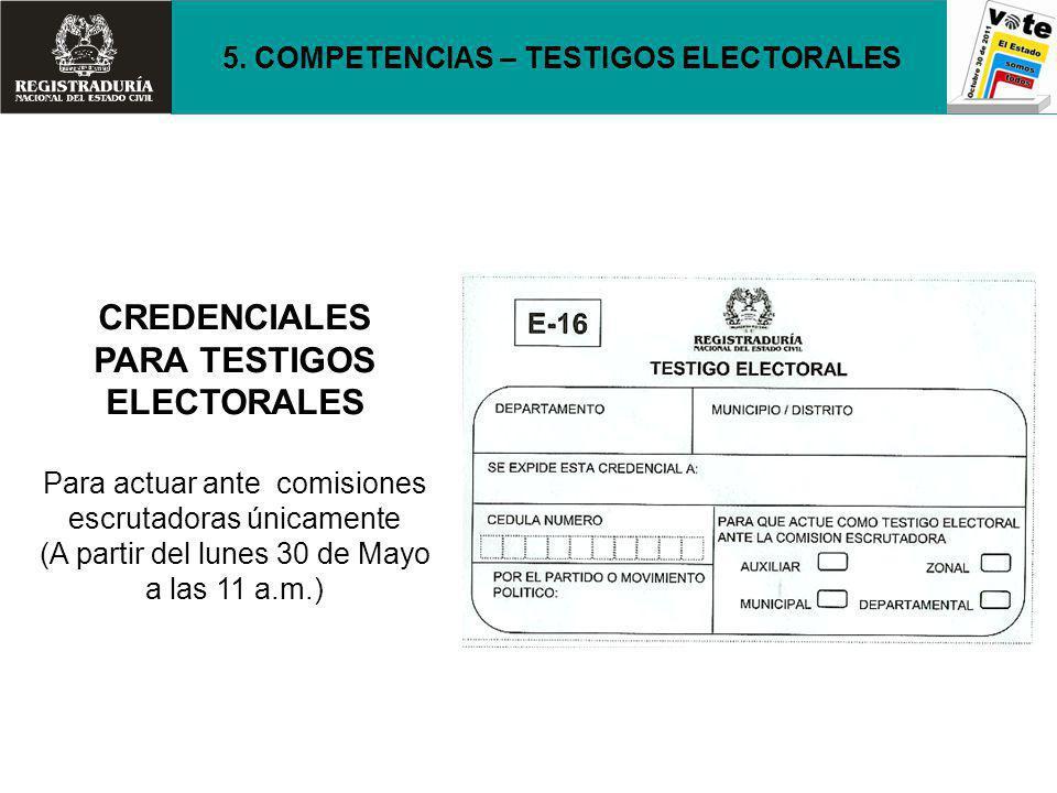 CREDENCIALES PARA TESTIGOS ELECTORALES Para actuar ante comisiones escrutadoras únicamente (A partir del lunes 30 de Mayo a las 11 a.m.) 5. COMPETENCI