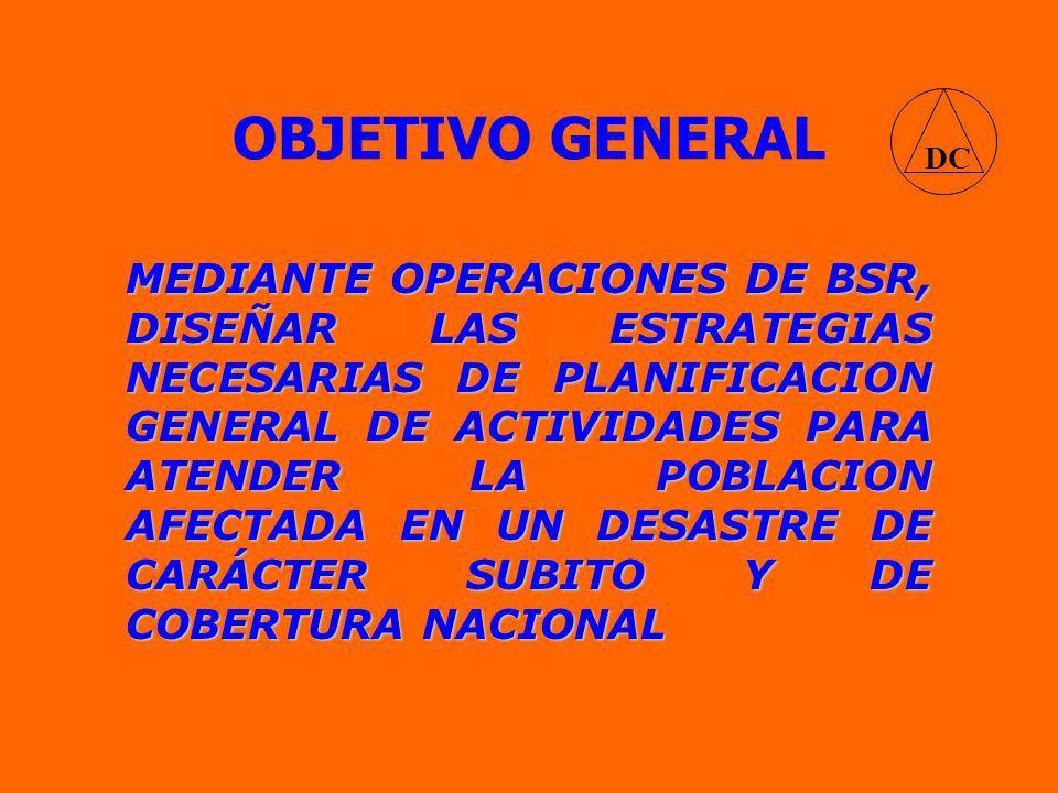 OBJETIVO GENERAL MEDIANTE OPERACIONES DE BSR, DISEÑAR LAS ESTRATEGIAS NECESARIAS DE PLANIFICACION GENERAL DE ACTIVIDADES PARA ATENDER LA POBLACION AFECTADA EN UN DESASTRE DE CARÁCTER SUBITO Y DE COBERTURA NACIONAL DC